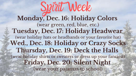Monday, Dec. 16_ Holiday Colors (wear green, red, blue, etc.) Tuesday, Dec. 17_ Holiday Headwear (wear holiday hats or headbands or your favorite hat)Wednesday, December 18th_ Holiday or Crazy Socks (wear holiday soc
